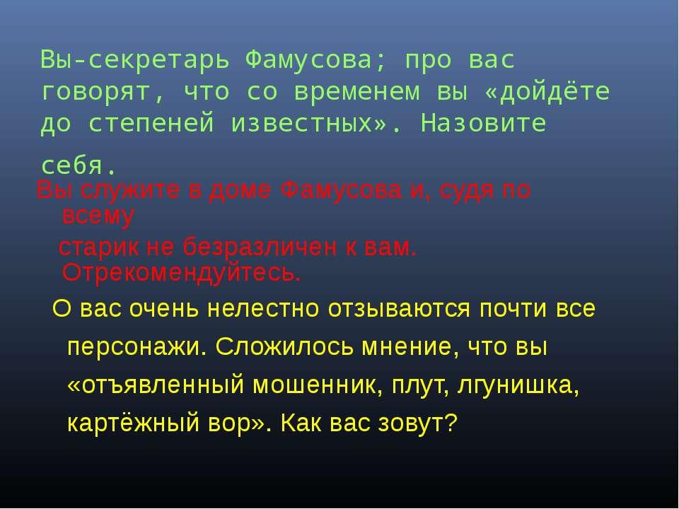Вы-секретарь Фамусова; про вас говорят, что со временем вы «дойдёте до степен...