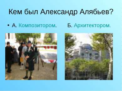 Кем был Александр Алябьев? А. Композитором. Б. Архитектором.