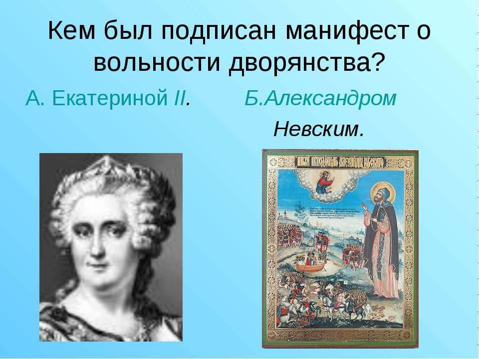 Кем был подписан манифест о вольности дворянства? А. Екатериной II. Б.Алексан...