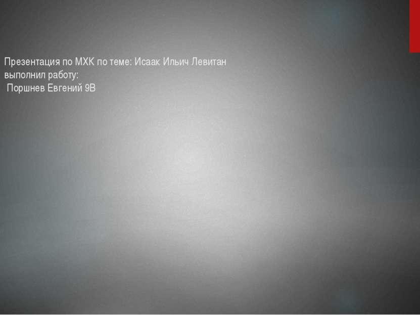 Презентация по МХК по теме: Исаак Ильич Левитан выполнил работу: Поршнев Евге...