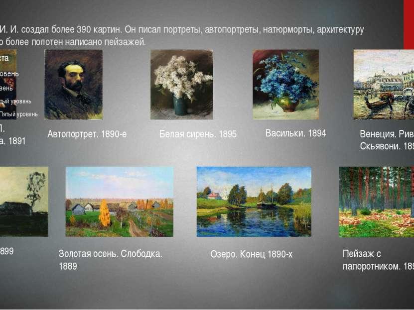 Левитан И. И. создал более 390 картин. Он писал портреты, автопортреты, натюр...