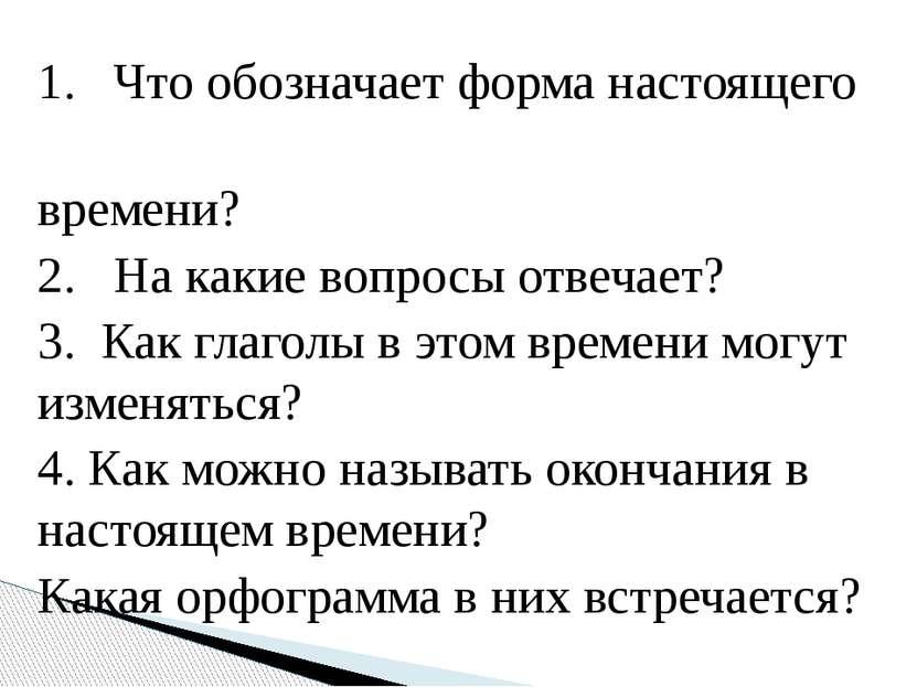 1. Что обозначает форма настоящего времени? 2. На какие вопросы отвечает? 3. ...