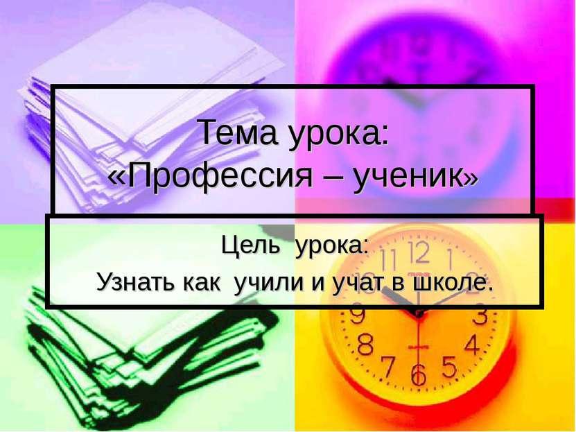 Тема урока: «Профессия – ученик» Цель урока: Узнать как учили и учат в школе.