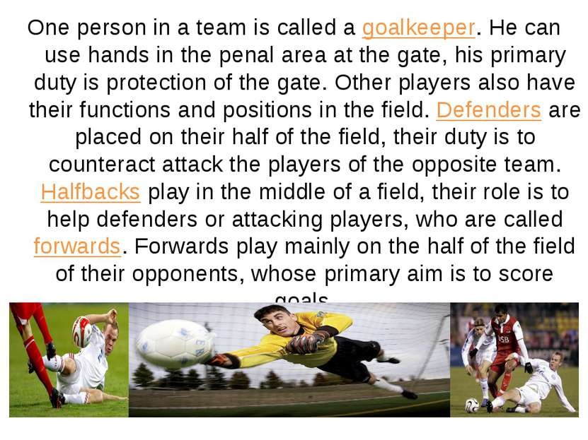 One person in a team is called a goalkeeper. He can use hands in the penal ar...