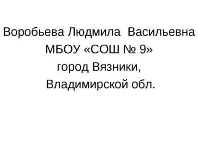 Воробьева Людмила Васильевна МБОУ «СОШ № 9» город Вязники, Владимирской обл.