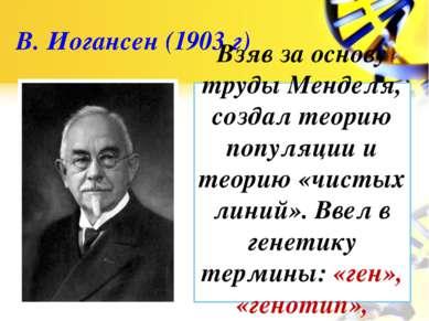 В. Иогансен (1903 г) Взяв за основу труды Менделя, создал теорию популяции и ...