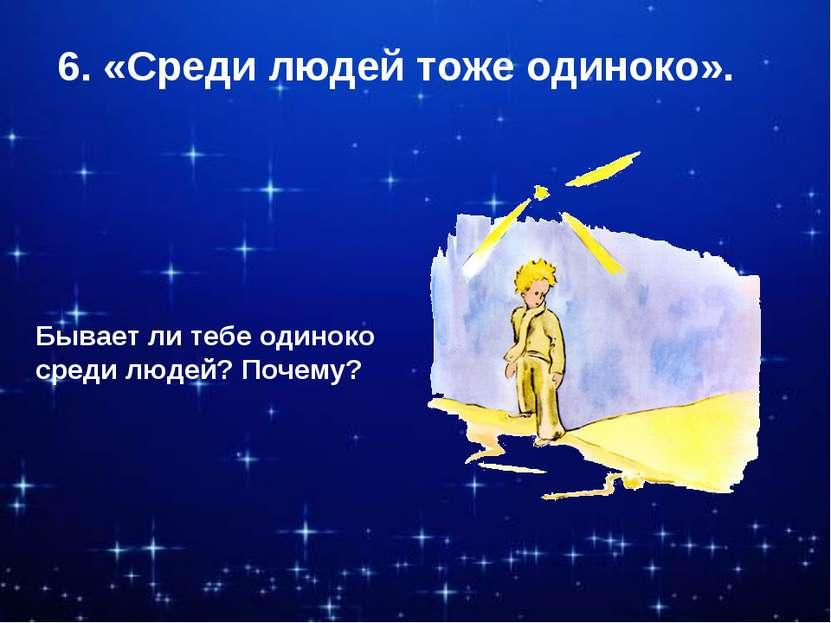 6. «Среди людей тоже одиноко». Бывает ли тебе одиноко среди людей? Почему?