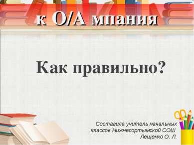 к О/А мпания Как правильно? Составила учитель начальных классов Нижнесортымск...