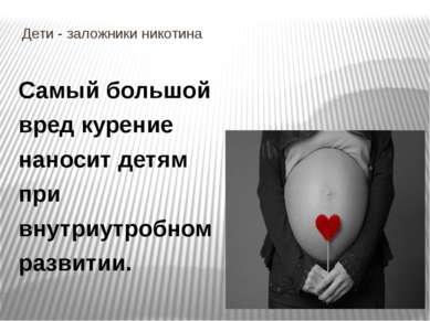 Дети - заложники никотина Самый большой вред курение наносит детям при внутри...