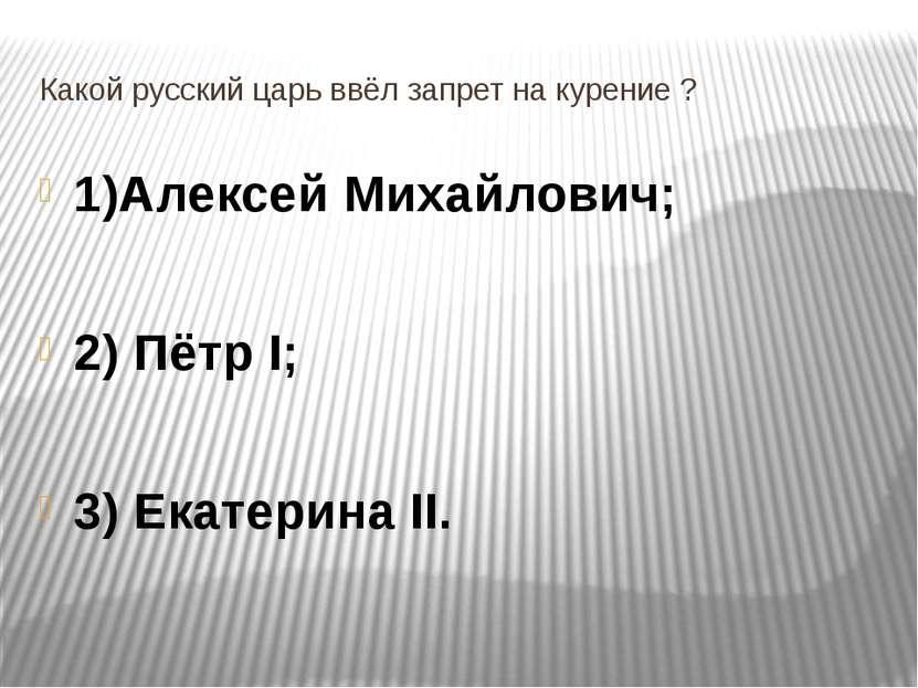 Какой русский царь ввёл запрет на курение ? 1)Алексей Михайлович; 2) Пётр I; ...