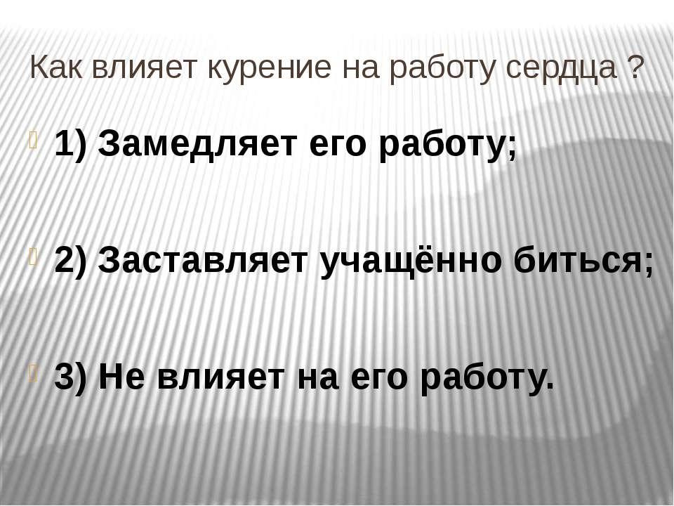 Как влияет курение на работу сердца ? 1) Замедляет его работу; 2) Заставляет ...