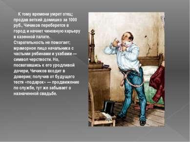К тому времени умрет отец; продав ветхий домишко за 1000 руб., Чичиков пе...