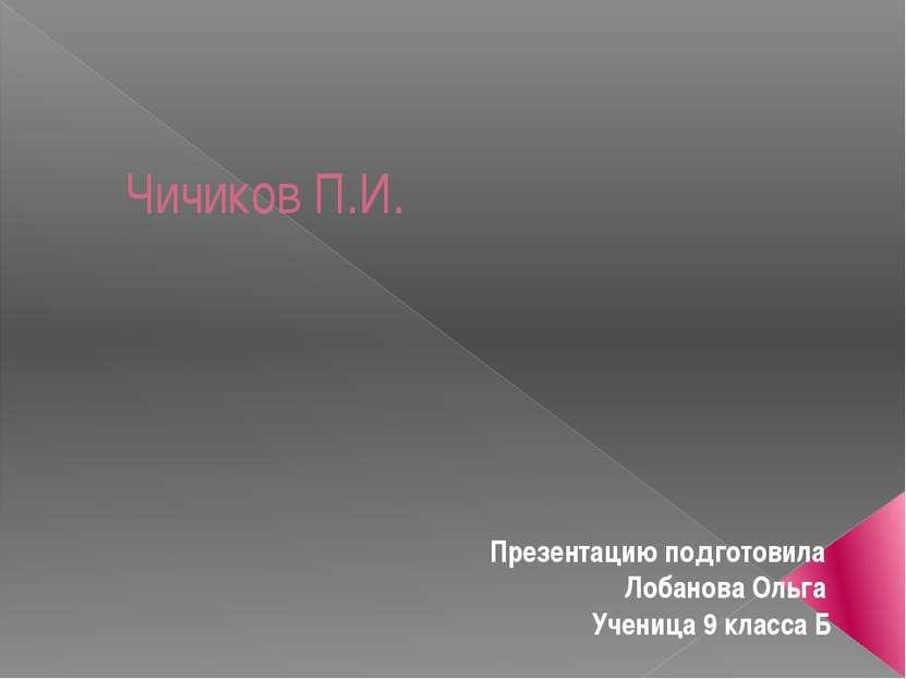 Чичиков П.И. Презентацию подготовила Лобанова Ольга Ученица 9 класса Б