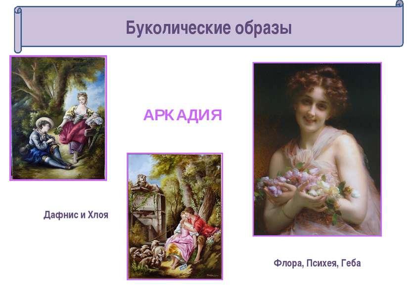 Флора, Психея, Геба Дафнис и Хлоя АРКАДИЯ Буколические образы