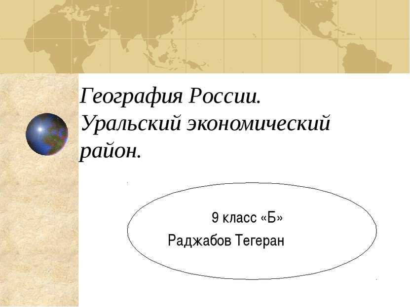 География России. Уральский экономический район. 9 класс «Б» Раджабов Тегеран