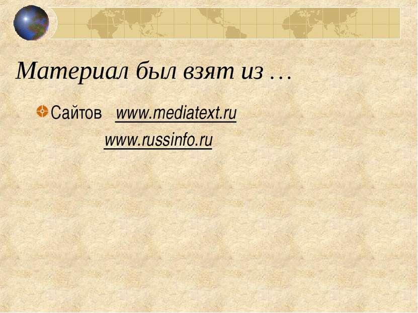 Материал был взят из … Сайтов www.mediatext.ru www.russinfo.ru