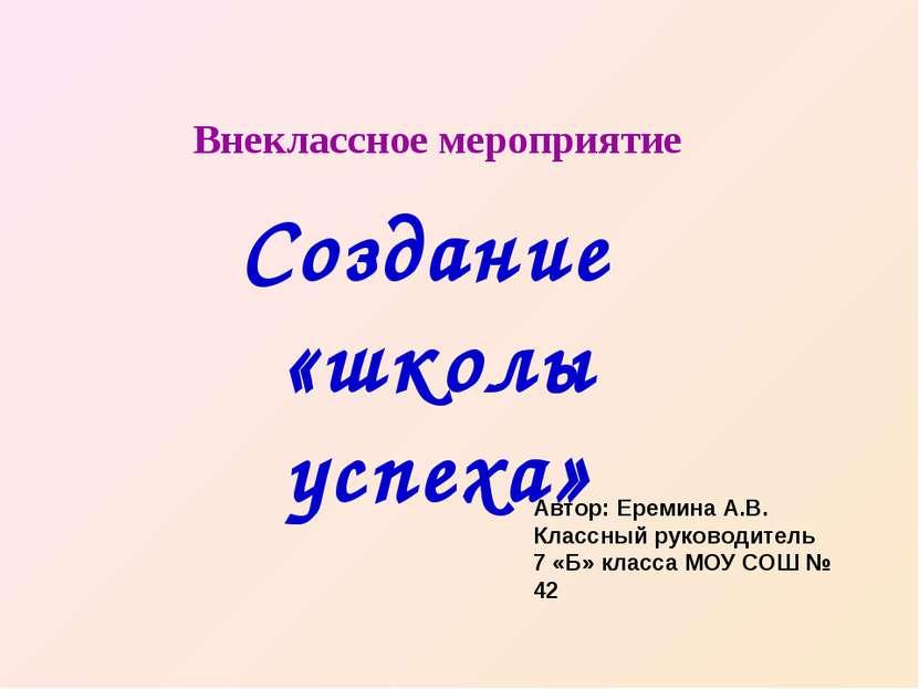 Внеклассное мероприятие Создание «школы успеха» Автор: Еремина А.В. Классный ...