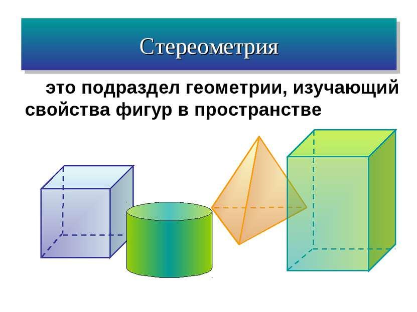 это подраздел геометрии, изучающий свойства фигур в пространстве Стереометрия