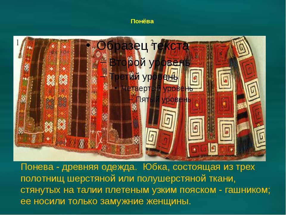 Понёва Понева - древняя одежда. Юбка, состоящая из трех полотнищ шерстяной ил...