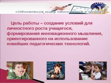 Цель работы – создание условий для личностного роста учащегося, формирования ...