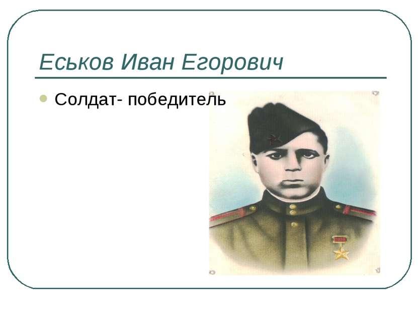 Еськов Иван Егорович Солдат- победитель