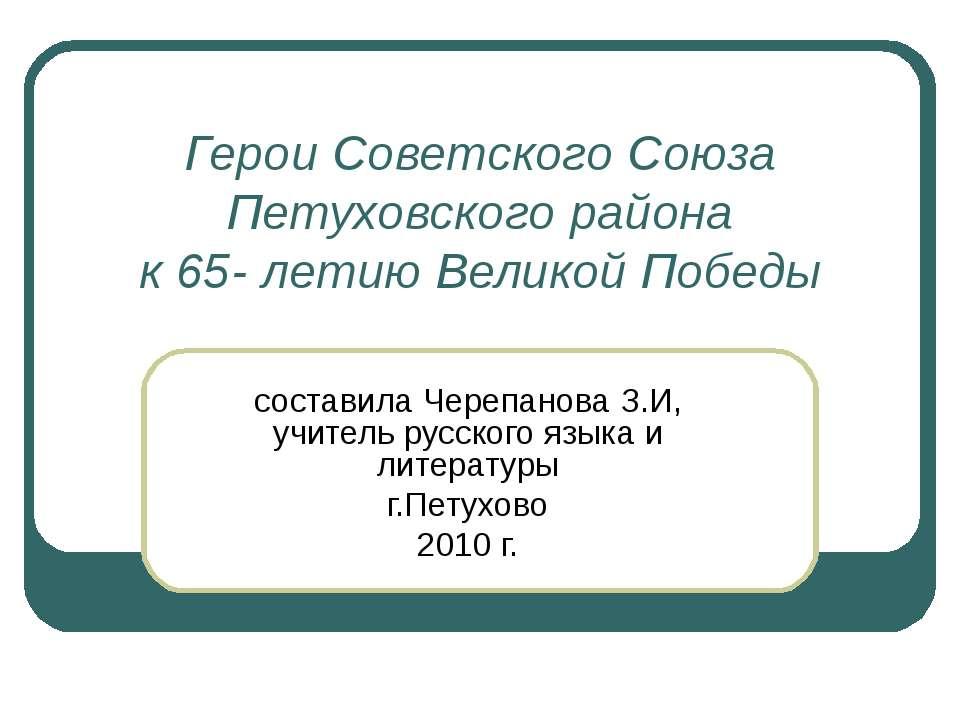 Герои Советского Союза Петуховского района к 65- летию Великой Победы состави...
