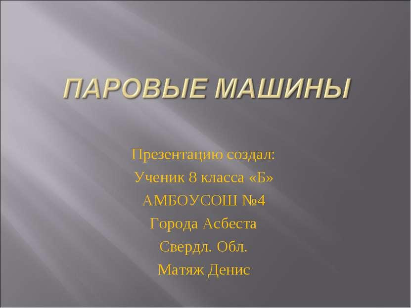 Презентацию создал: Ученик 8 класса «Б» АМБОУСОШ №4 Города Асбеста Свердл. Об...