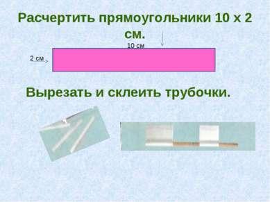 Расчертить прямоугольники 10 х 2 см. 2 см 10 см Вырезать и склеить трубочки.