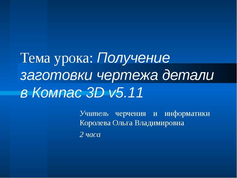 Тема урока: Получение заготовки чертежа детали в Компас 3D v5.11 Учитель черч...