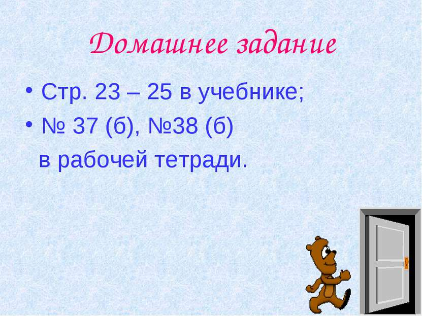 Домашнее задание Стр. 23 – 25 в учебнике; № 37 (б), №38 (б) в рабочей тетради.
