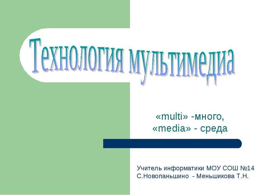 «multi» -много, «media» - среда Учитель информатики МОУ СОШ №14 С.Новопаньшин...