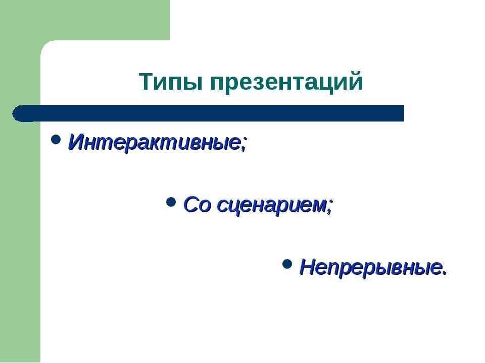 Типы презентаций Интерактивные; Со сценарием; Непрерывные.