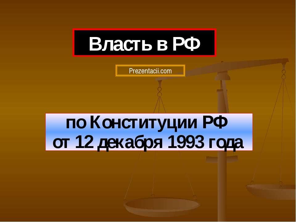 по Конституции РФ от 12 декабря 1993 года Власть в РФ