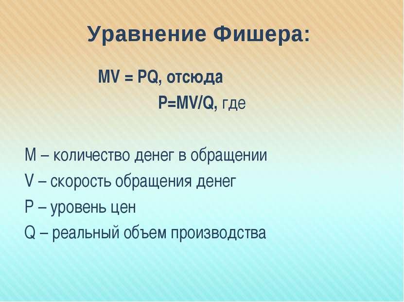 Уравнение Фишера: MV = PQ, отсюда Р=МV/Q, где М – количество денег в обращени...