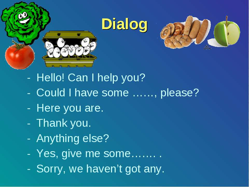 Dialog Hello! Can I help you? Could I have some ……, please? Here you are. Tha...