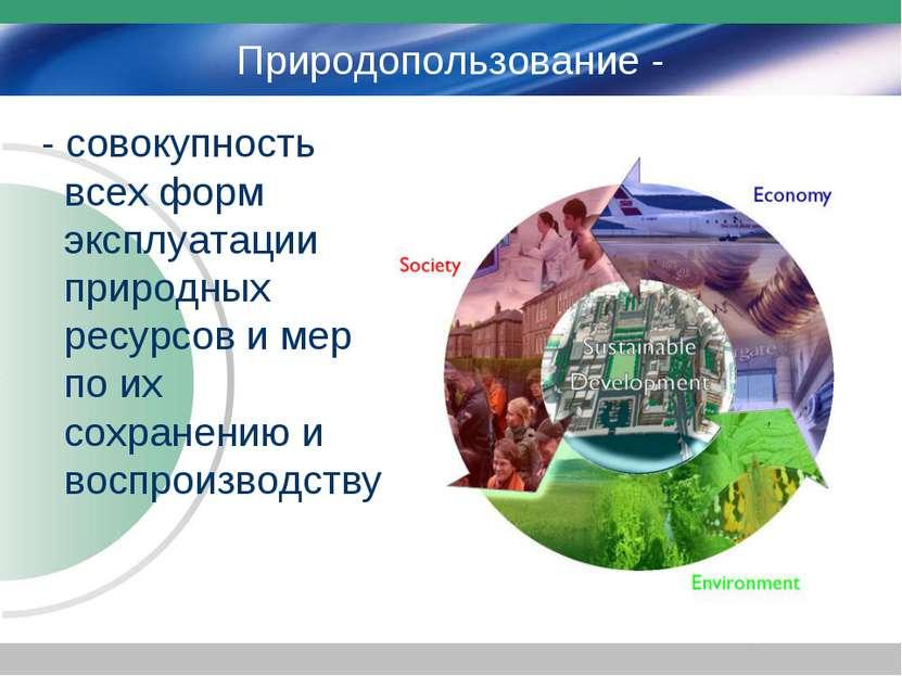 Природопользование - - совокупность всех форм эксплуатации природных ресурсов...