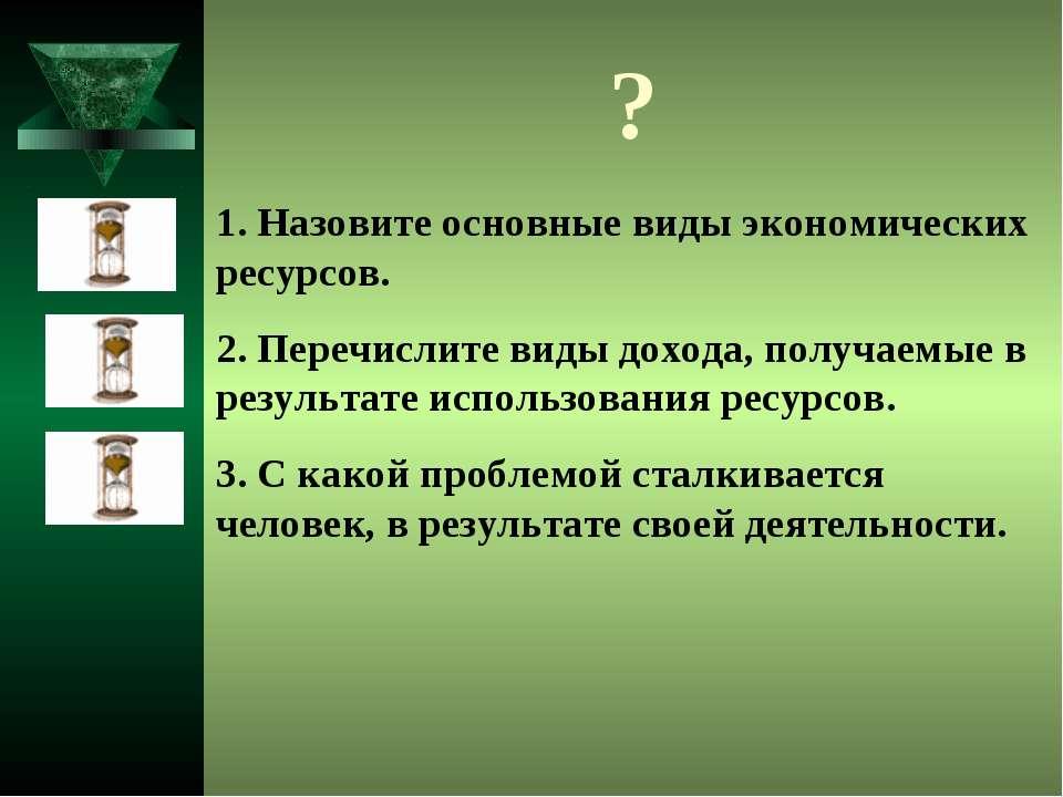 ? 1. Назовите основные виды экономических ресурсов. 2. Перечислите виды доход...