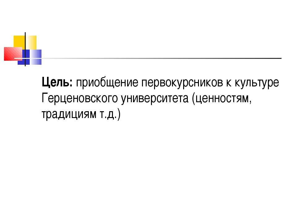 Цель: приобщение первокурсников к культуре Герценовского университета (ценнос...