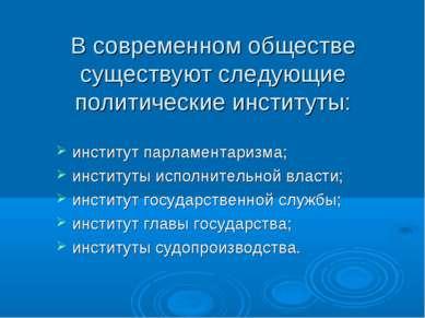 В современном обществе существуют следующие политические институты: институт ...