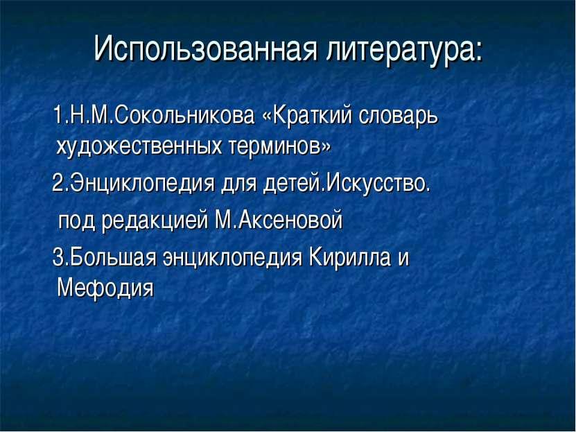 Использованная литература: 1.Н.М.Сокольникова «Краткий словарь художественных...