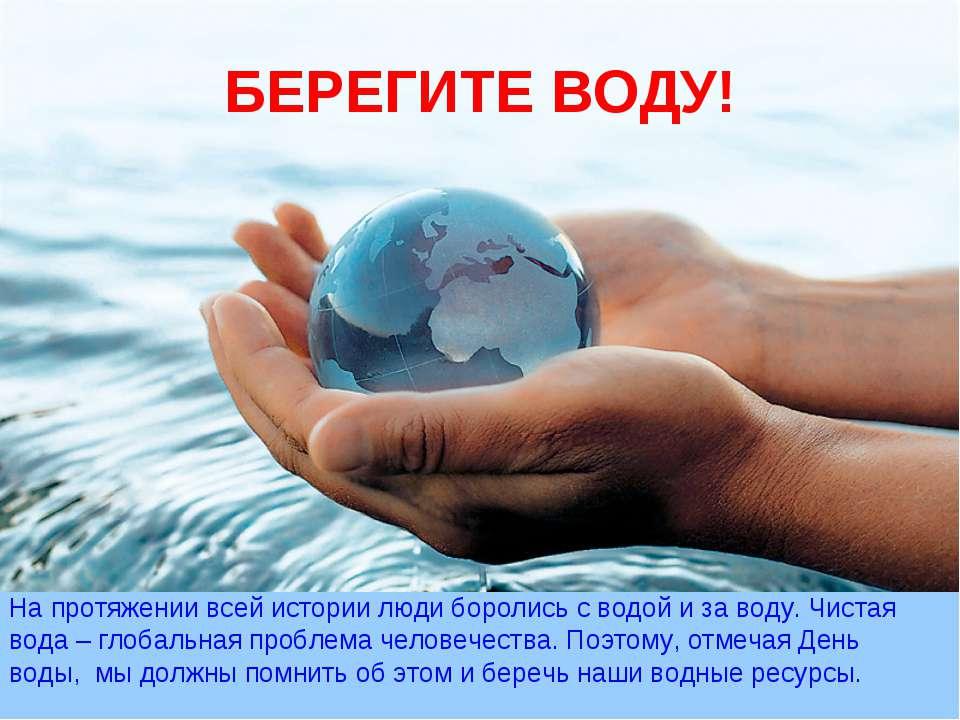 БЕРЕГИТЕ ВОДУ! На протяжении всей истории люди боролись с водой и за воду. Чи...