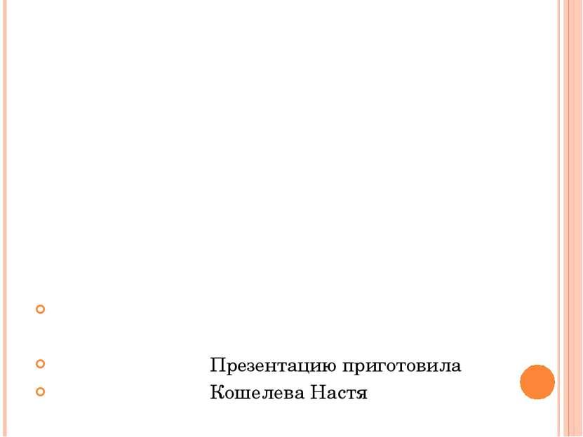 Презентацию приготовила Кошелева Настя
