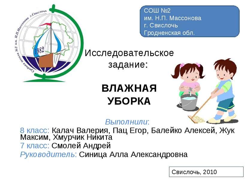 Исследовательское задание: ВЛАЖНАЯ УБОРКА Выполнили: 8 класс: Калач Валерия, ...