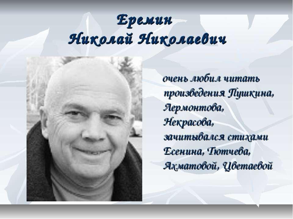 Еремин Николай Николаевич очень любил читать произведения Пушкина, Лермонтова...