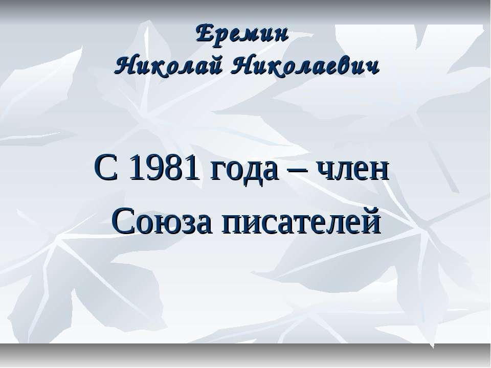 Еремин Николай Николаевич С 1981 года – член Союза писателей