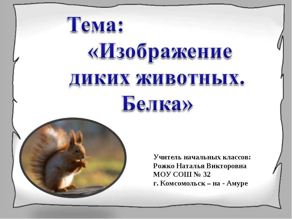 Учитель начальных классов: Рожко Наталья Викторовна МОУ СОШ № 32 г. Комсомоль...
