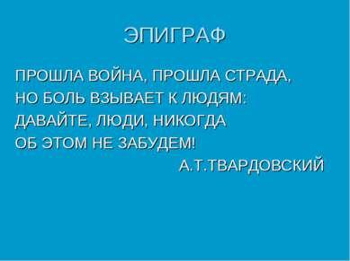 ЭПИГРАФ ПРОШЛА ВОЙНА, ПРОШЛА СТРАДА, НО БОЛЬ ВЗЫВАЕТ К ЛЮДЯМ: ДАВАЙТЕ, ЛЮДИ, ...