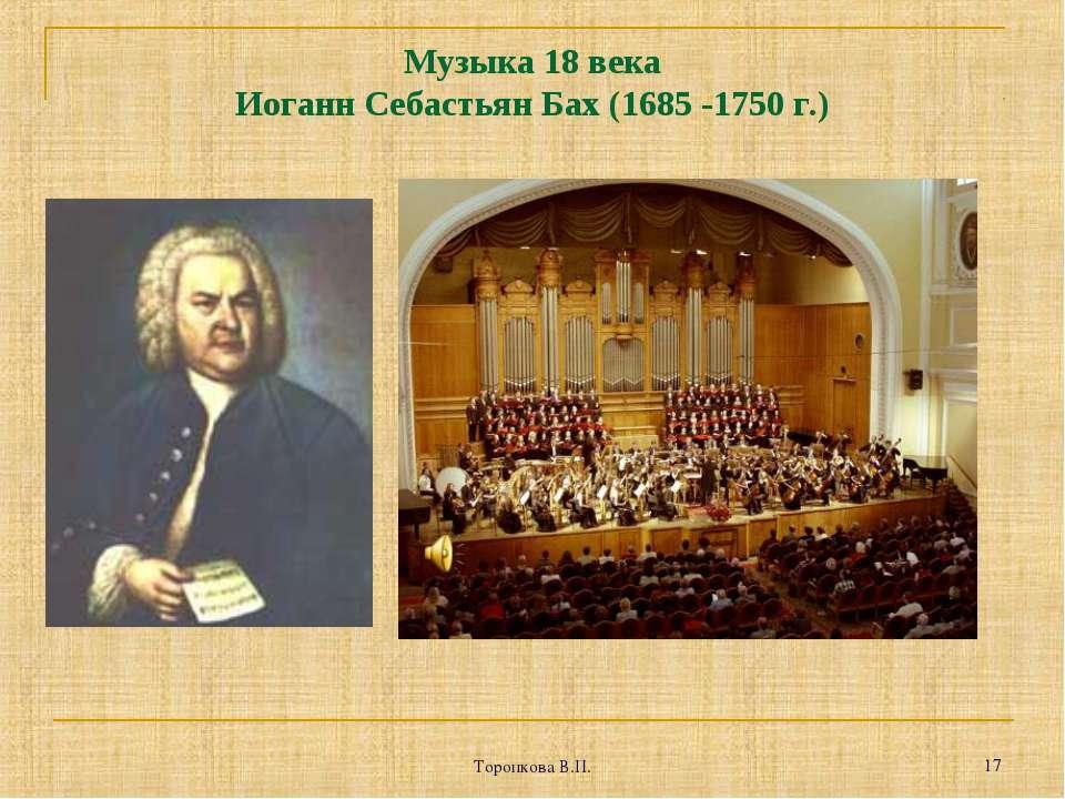 Торопкова В.П. * Музыка 18 века Иоганн Себастьян Бах (1685 -1750 г.) Торопков...