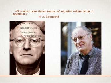 «Все мои стихи, более менее, об одной и той же вещи: о времени.» И. А. Бродский