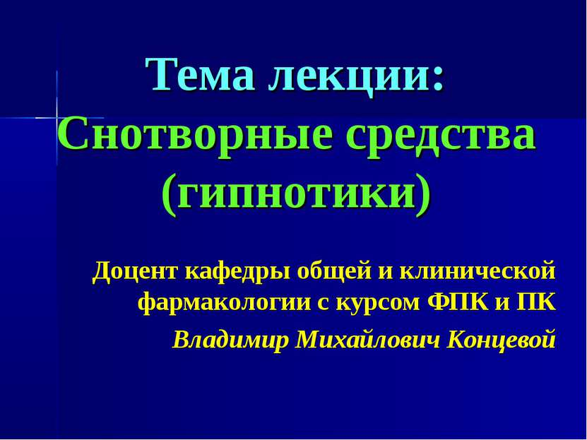 Тема лекции: Снотворные средства (гипнотики) Доцент кафедры общей и клиническ...